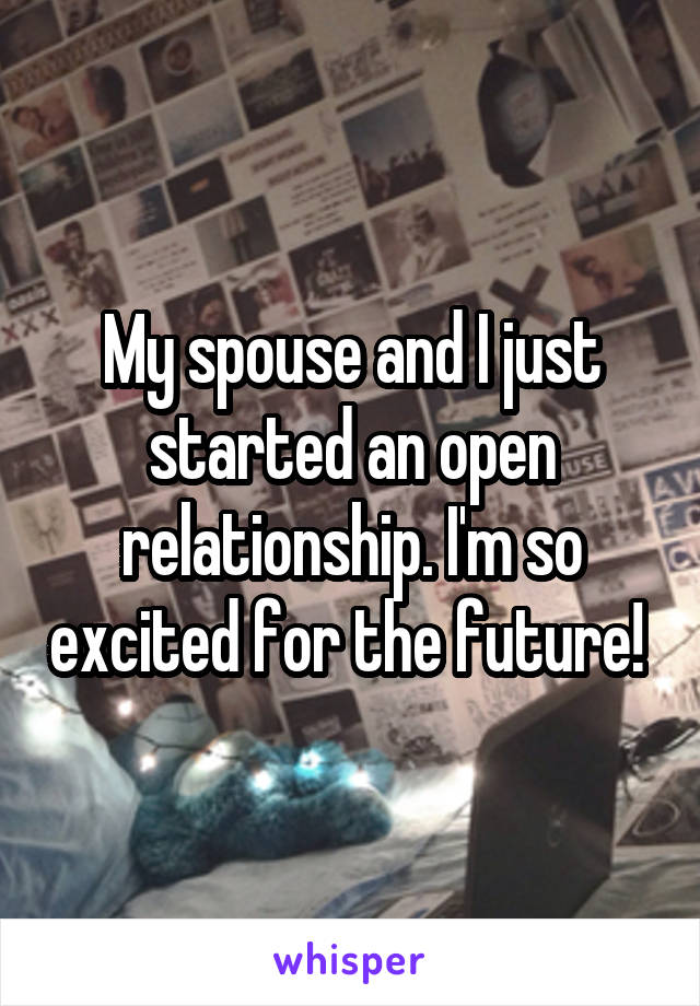 My spouse and I just started an open relationship. I'm so excited for the future!