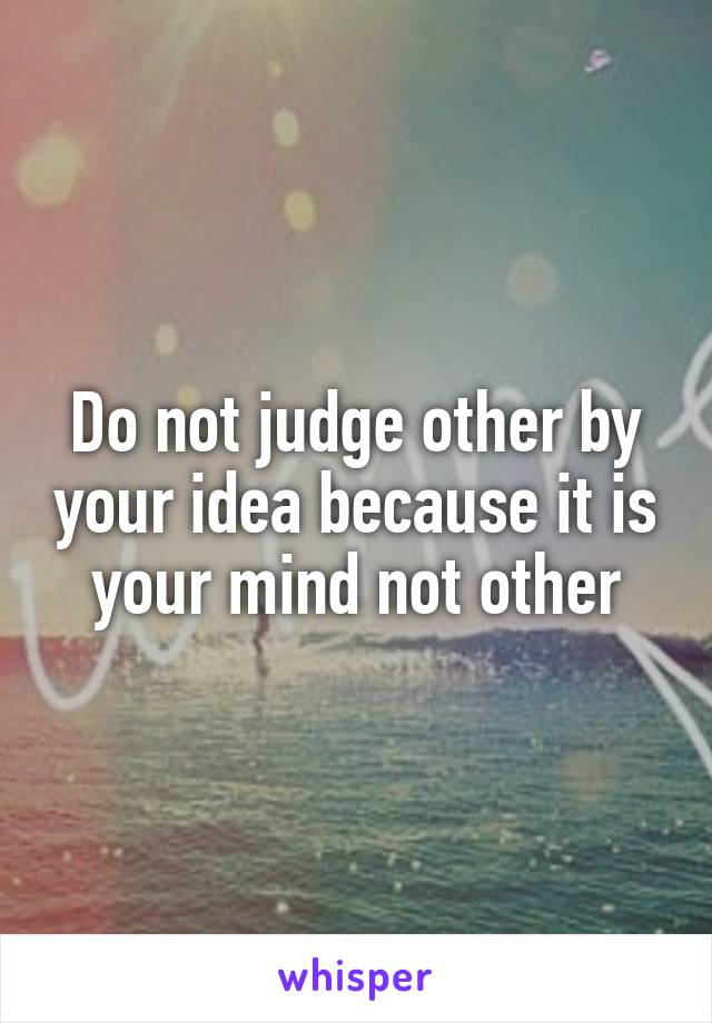 Do not judge other by your idea because it is your mind not other