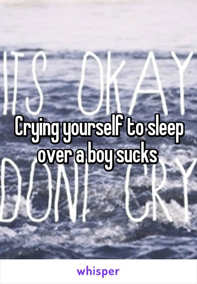 Crying yourself to sleep over a boy sucks