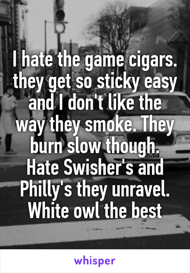 I hate the game cigars. they get so sticky easy and I don't like the way they smoke. They burn slow though. Hate Swisher's and Philly's they unravel. White owl the best