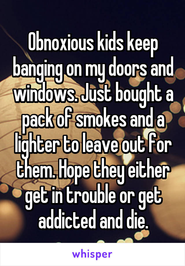Obnoxious kids keep banging on my doors and windows. Just bought a pack of smokes and a lighter to leave out for them. Hope they either get in trouble or get addicted and die.