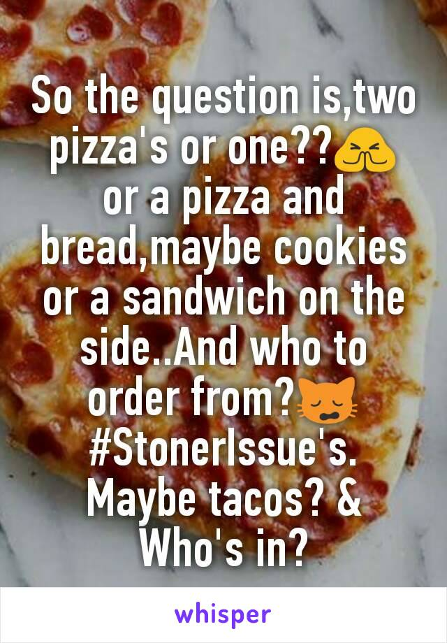 So the question is,two pizza's or one??🙏 or a pizza and bread,maybe cookies or a sandwich on the side..And who to order from?🙀 #StonerIssue's. Maybe tacos? & Who's in?
