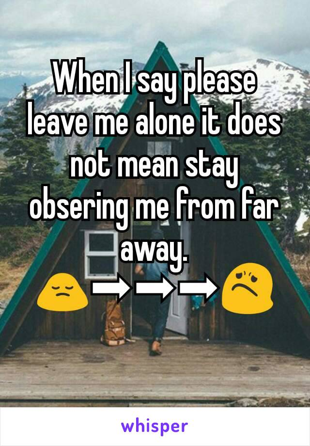When I say please leave me alone it does not mean stay obsering me from far away. 🙍➡➡➡😟