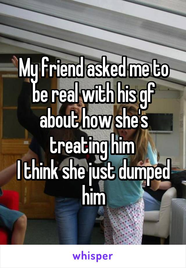 My friend asked me to be real with his gf about how she's treating him  I think she just dumped him
