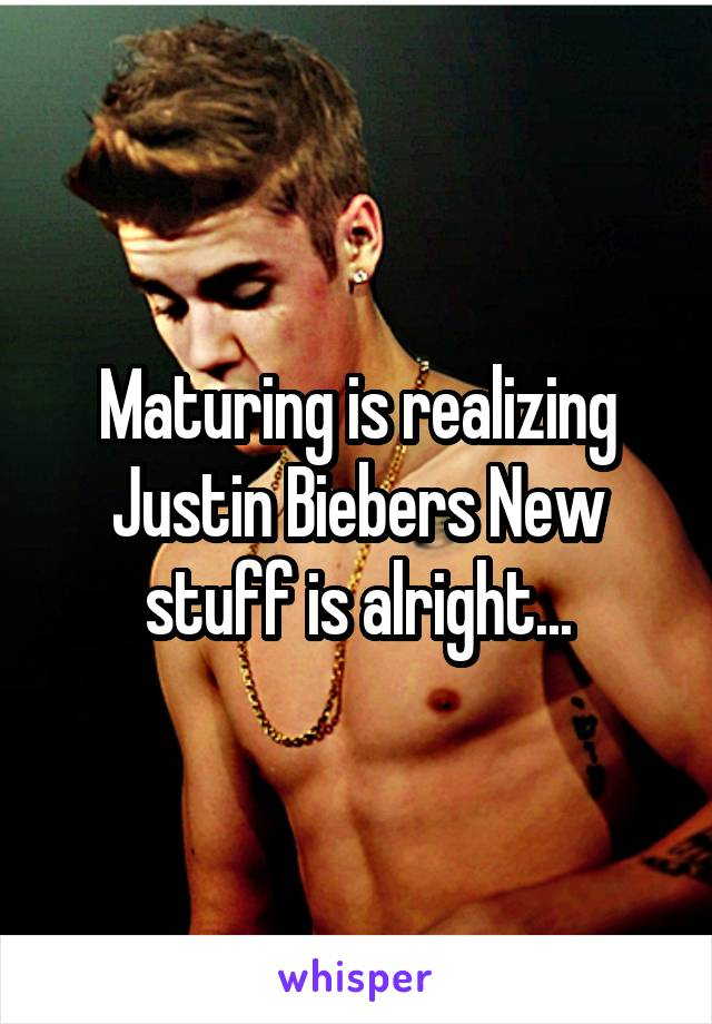 Maturing is realizing Justin Biebers New stuff is alright...