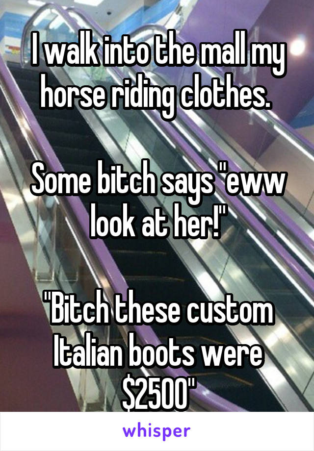 """I walk into the mall my horse riding clothes.   Some bitch says """"eww look at her!""""  """"Bitch these custom Italian boots were $2500"""""""