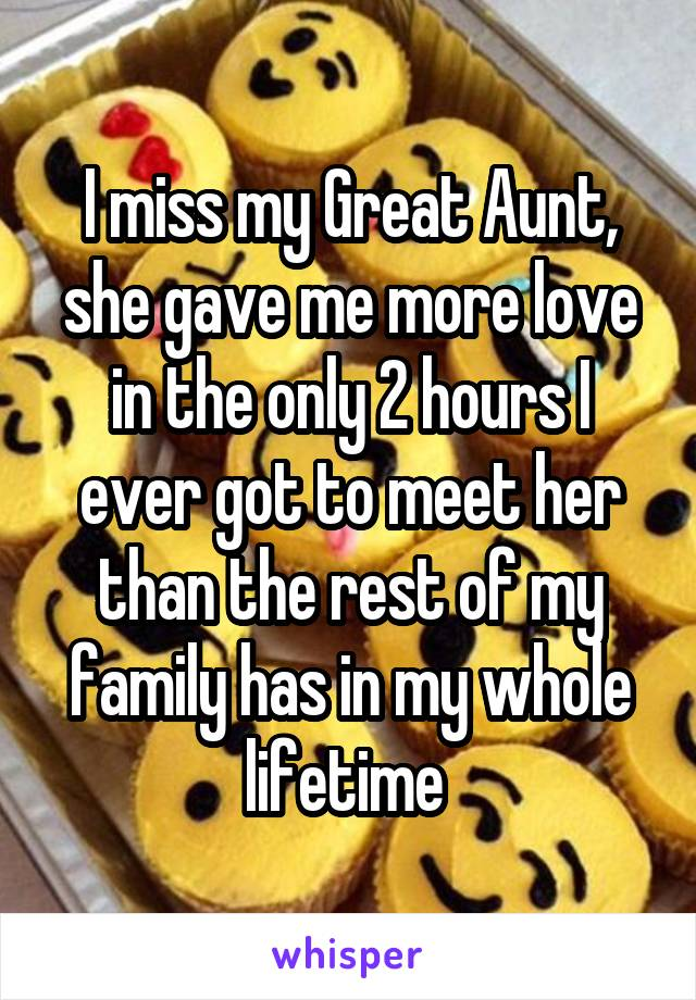 I miss my Great Aunt, she gave me more love in the only 2 hours I ever got to meet her than the rest of my family has in my whole lifetime