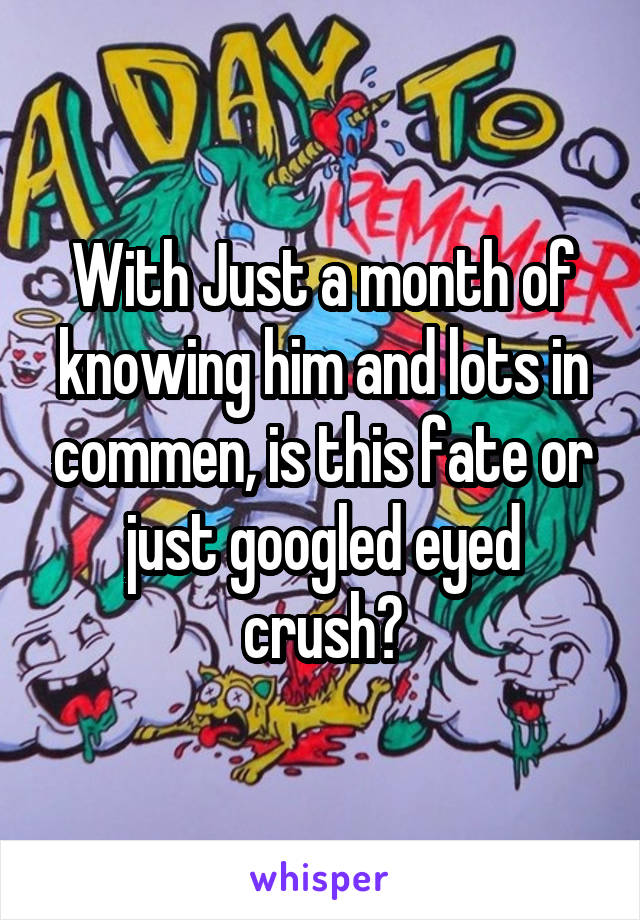 With Just a month of knowing him and lots in commen, is this fate or just googled eyed crush?