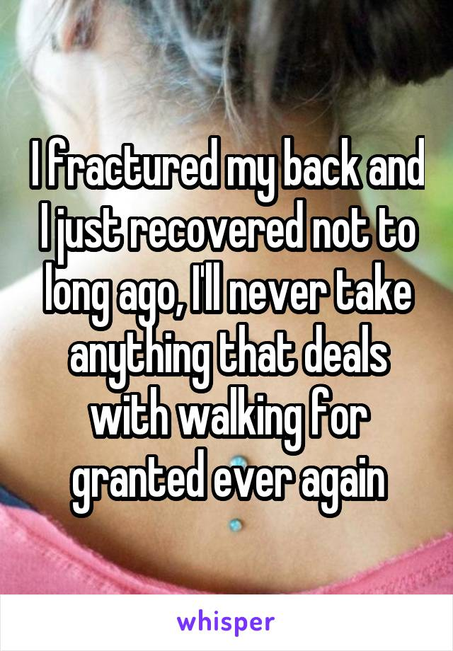 I fractured my back and I just recovered not to long ago, I'll never take anything that deals with walking for granted ever again