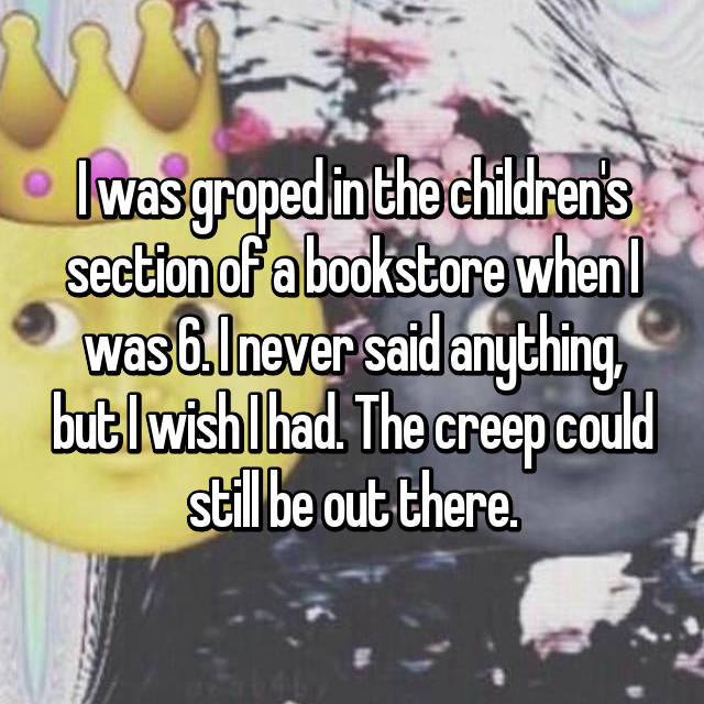 I was groped in the children's section of a bookstore when I was 6. I never said anything, but I wish I had. The creep could still be out there.