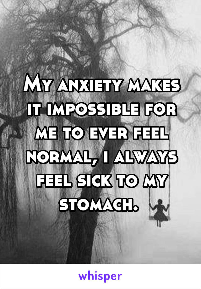 My anxiety makes it impossible for me to ever feel normal, i always feel sick to my stomach.