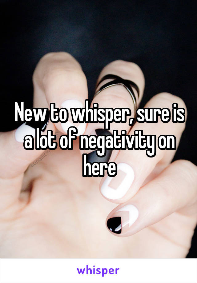 New to whisper, sure is a lot of negativity on here