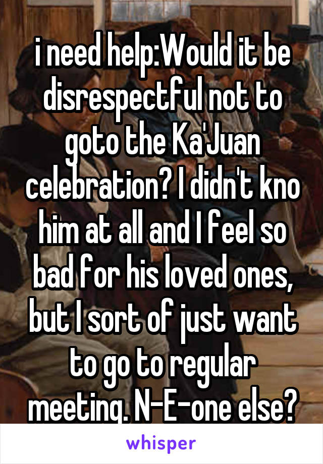 i need help:Would it be disrespectful not to goto the Ka'Juan celebration? I didn't kno him at all and I feel so bad for his loved ones, but I sort of just want to go to regular meeting. N-E-one else?