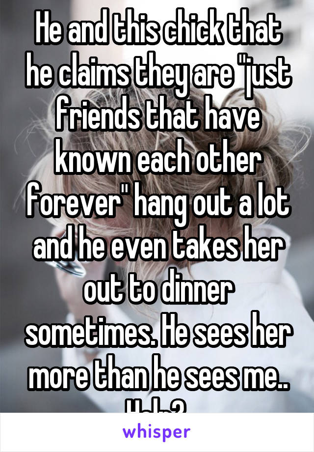 "He and this chick that he claims they are ""just friends that have known each other forever"" hang out a lot and he even takes her out to dinner sometimes. He sees her more than he sees me.. Help?"