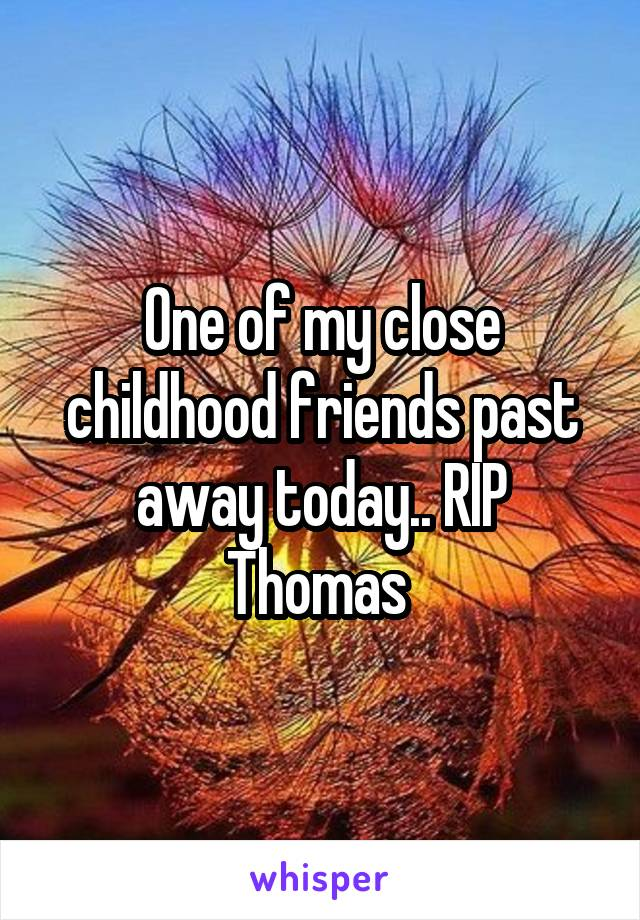 One of my close childhood friends past away today.. RIP Thomas
