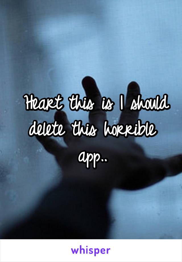 Heart this is I should delete this horrible app..