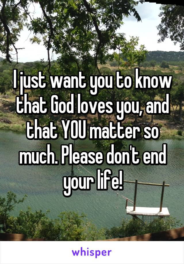 I just want you to know that God loves you, and that YOU matter so much. Please don't end your life!