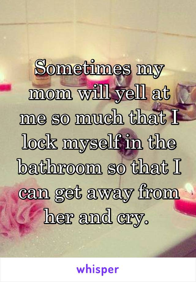 Sometimes my mom will yell at me so much that I lock myself in the bathroom so that I can get away from her and cry.
