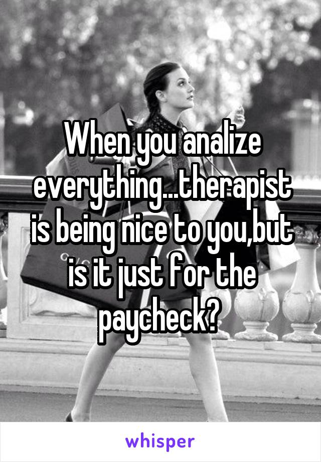 When you analize everything...therapist is being nice to you,but is it just for the paycheck?