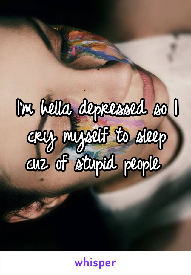 I'm hella depressed so I cry myself to sleep cuz of stupid people