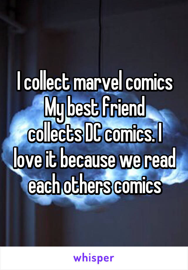I collect marvel comics My best friend collects DC comics. I love it because we read each others comics
