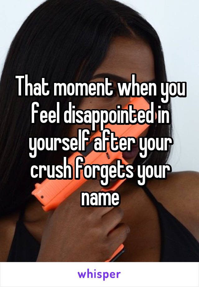 That moment when you feel disappointed in yourself after your crush forgets your name