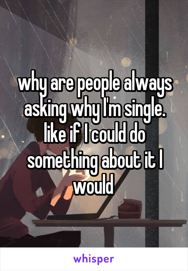 why are people always asking why I'm single. like if I could do something about it I would