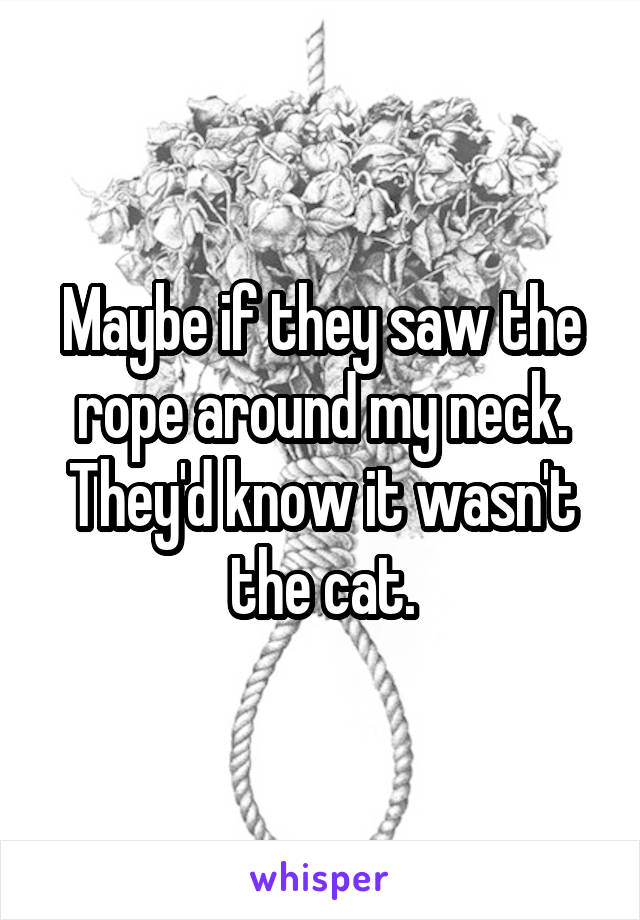 Maybe if they saw the rope around my neck. They'd know it wasn't the cat.