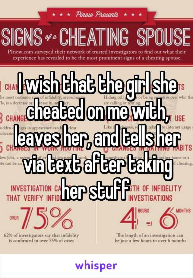 I wish that the girl she cheated on me with, leaves her, and tells her via text after taking her stuff