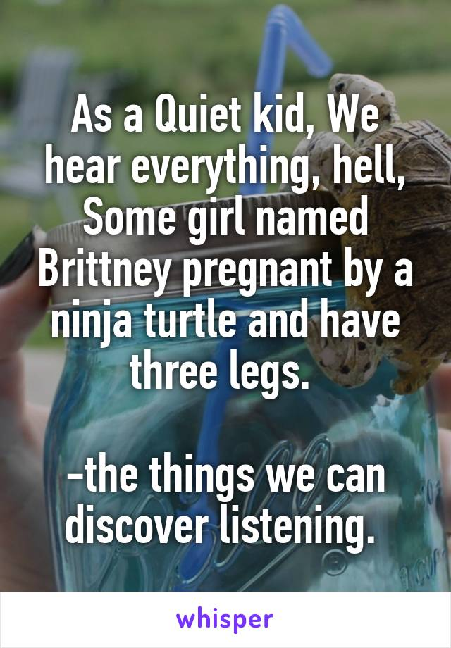 As a Quiet kid, We hear everything, hell, Some girl named Brittney pregnant by a ninja turtle and have three legs.   -the things we can discover listening.