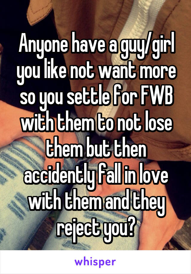 Anyone have a guy/girl you like not want more so you settle for FWB with them to not lose them but then accidently fall in love with them and they reject you?
