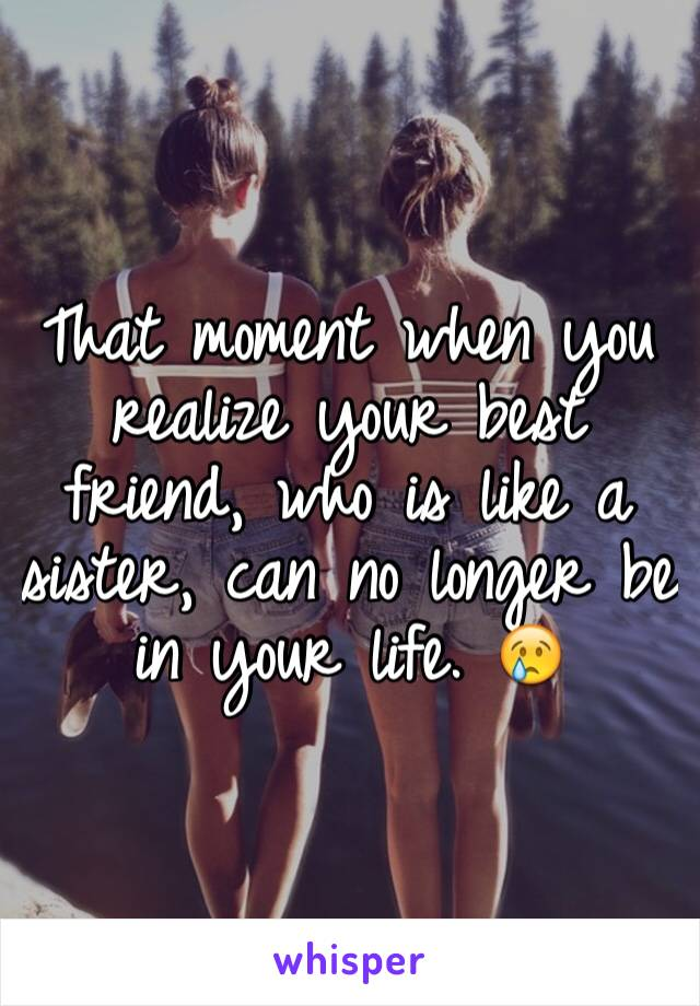 That moment when you realize your best friend, who is like a sister, can no longer be in your life. 😢