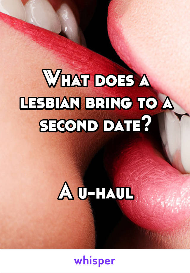 What does a lesbian bring to a second date?   A u-haul
