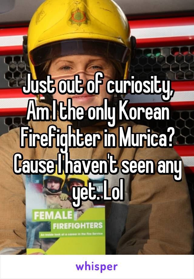Just out of curiosity, Am I the only Korean Firefighter in Murica? Cause I haven't seen any yet. Lol