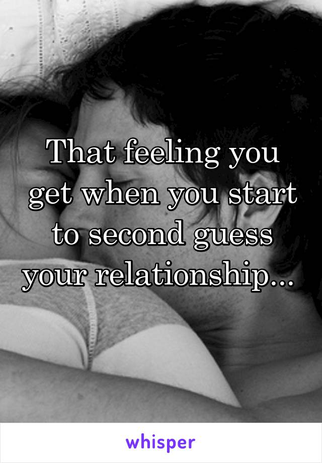 That feeling you get when you start to second guess your relationship...