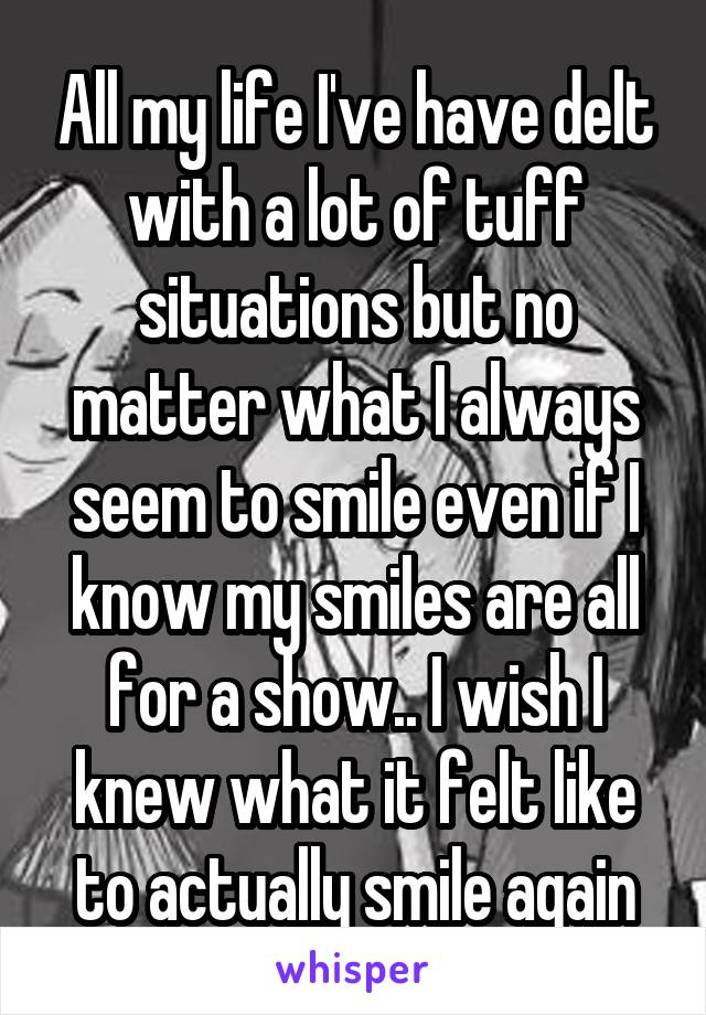 All my life I've have delt with a lot of tuff situations but no matter what I always seem to smile even if I know my smiles are all for a show.. I wish I knew what it felt like to actually smile again
