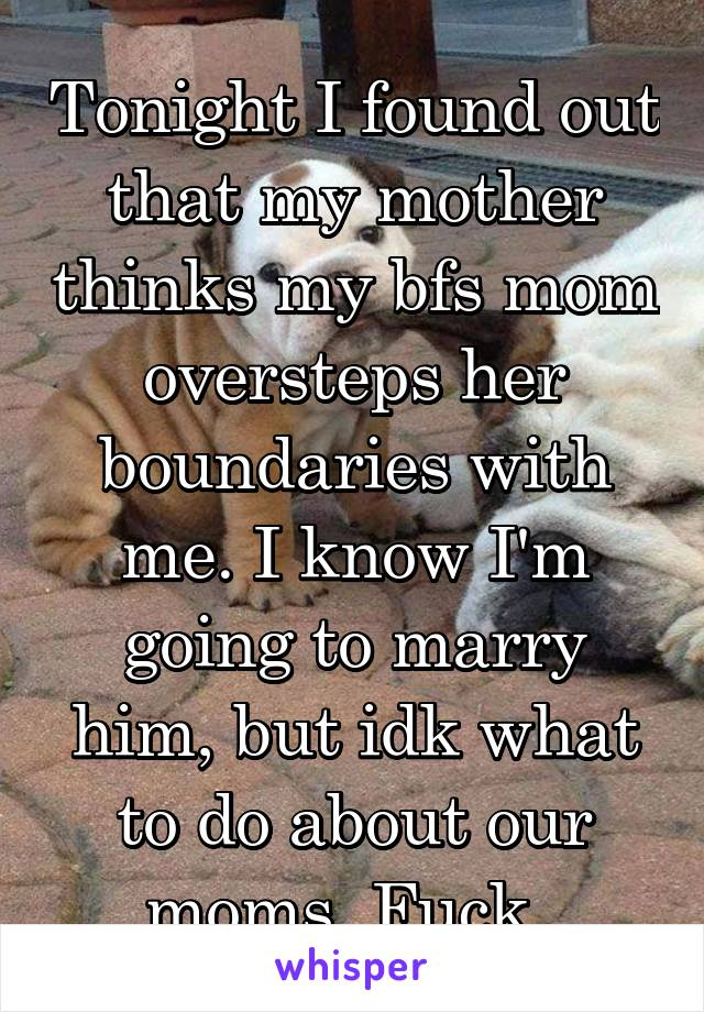Tonight I found out that my mother thinks my bfs mom oversteps her boundaries with me. I know I'm going to marry him, but idk what to do about our moms. Fuck.
