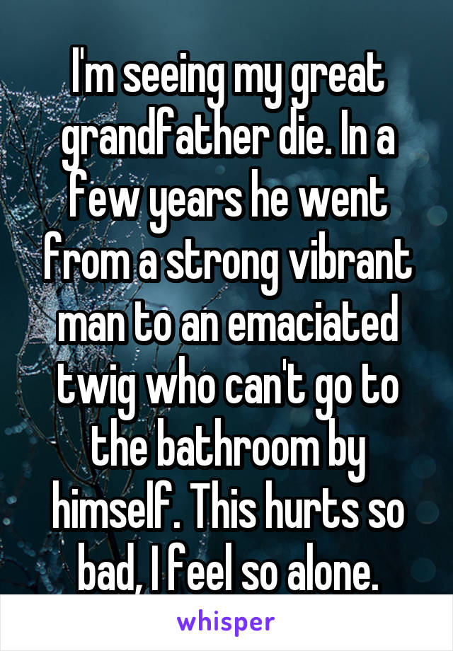 I'm seeing my great grandfather die. In a few years he went from a strong vibrant man to an emaciated twig who can't go to the bathroom by himself. This hurts so bad, I feel so alone.
