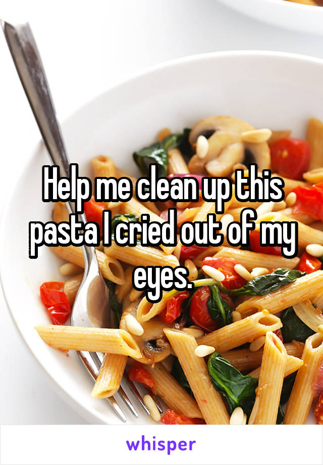 Help me clean up this pasta I cried out of my eyes.
