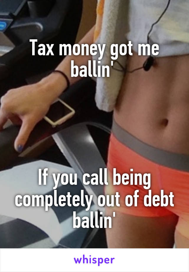 Tax money got me ballin'      If you call being completely out of debt ballin'