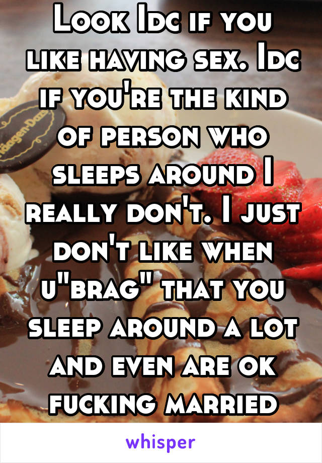 "Look Idc if you like having sex. Idc if you're the kind of person who sleeps around I really don't. I just don't like when u""brag"" that you sleep around a lot and even are ok fucking married people"