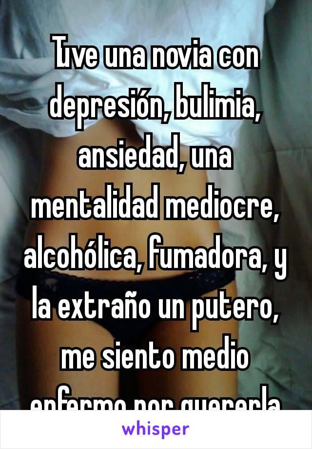 Tuve una novia con depresión, bulimia, ansiedad, una mentalidad mediocre, alcohólica, fumadora, y la extraño un putero, me siento medio enfermo por quererla