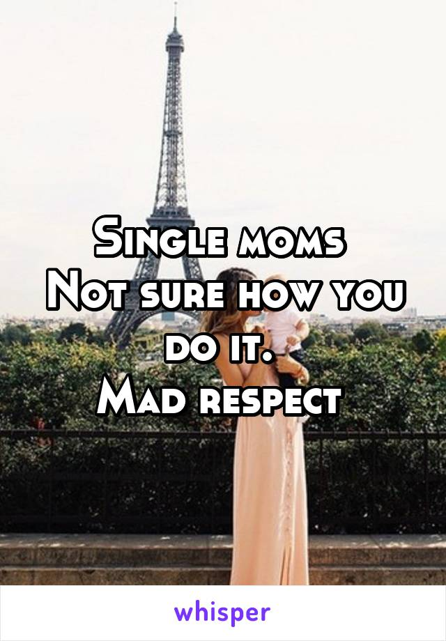 Single moms  Not sure how you do it.  Mad respect