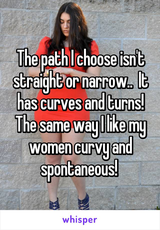 The path I choose isn't straight or narrow..  It has curves and turns! The same way I like my women curvy and spontaneous!