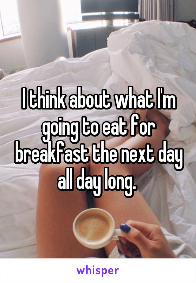 I think about what I'm going to eat for breakfast the next day all day long.