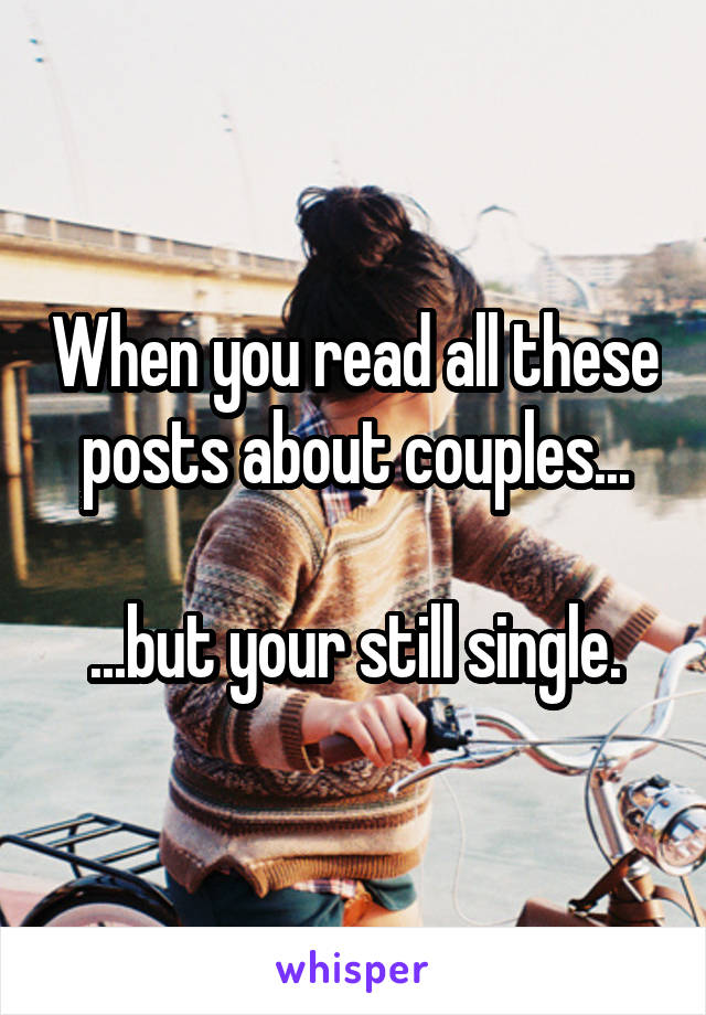 When you read all these posts about couples...  ...but your still single.