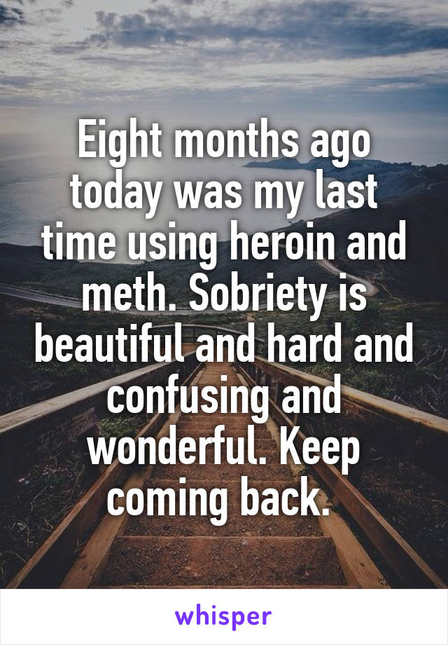 Eight months ago today was my last time using heroin and meth. Sobriety is beautiful and hard and confusing and wonderful. Keep coming back.