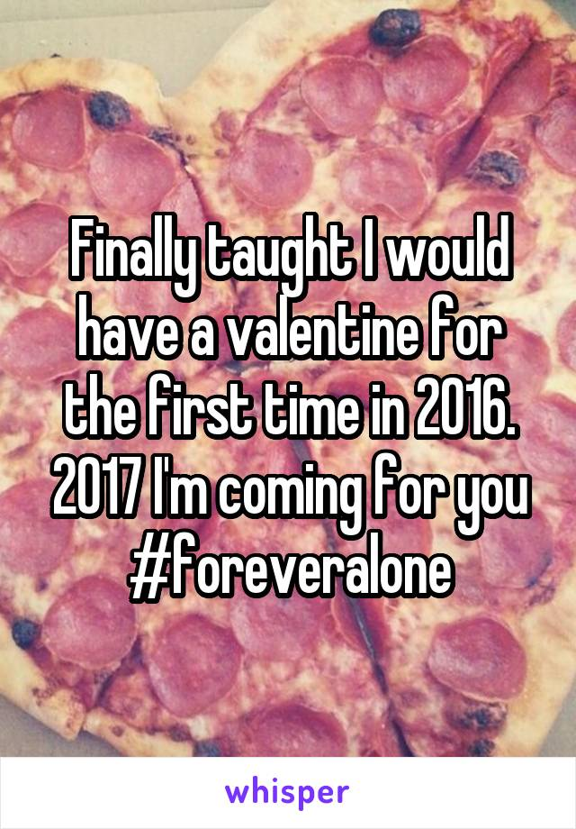 Finally taught I would have a valentine for the first time in 2016. 2017 I'm coming for you #foreveralone