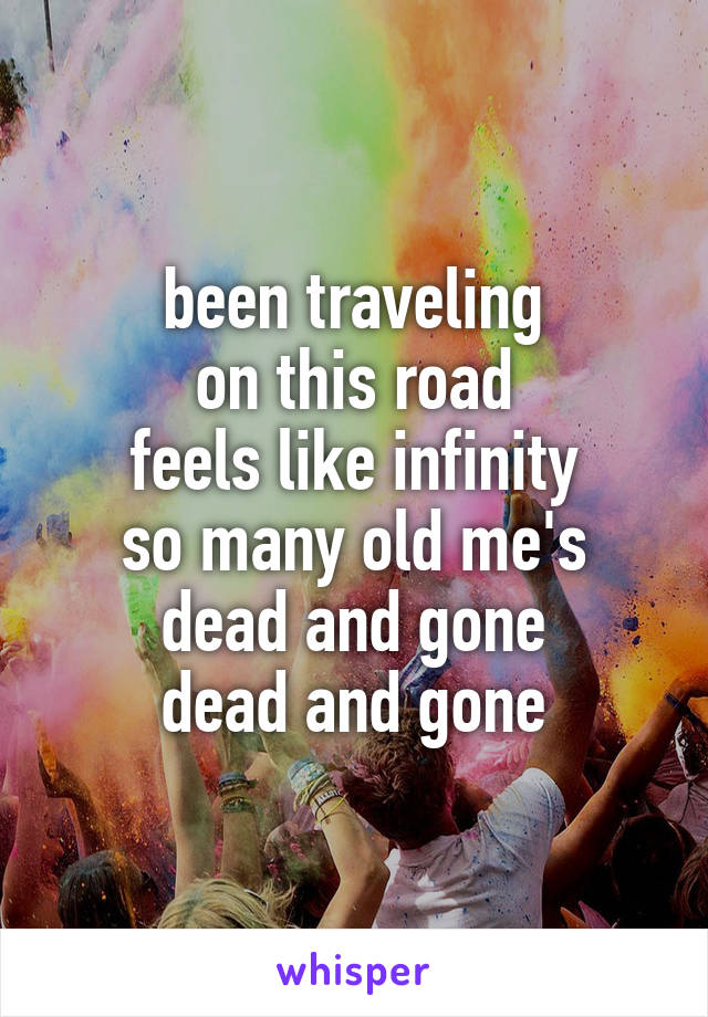 been traveling on this road feels like infinity so many old me's dead and gone dead and gone