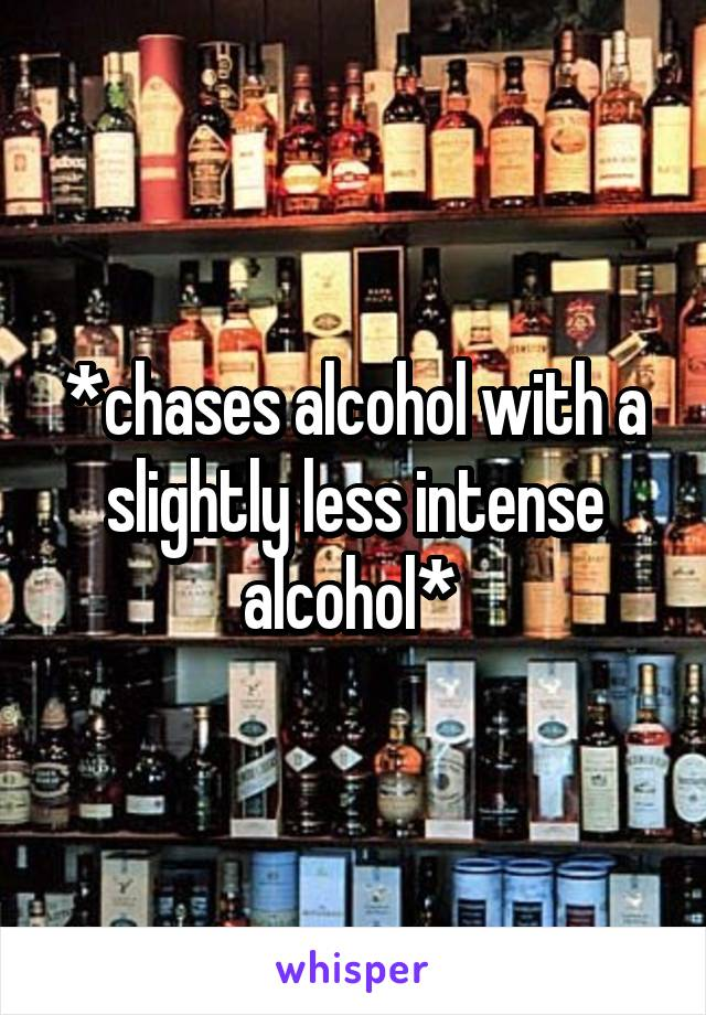 *chases alcohol with a slightly less intense alcohol*